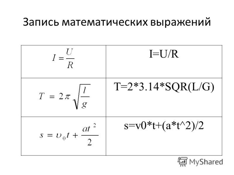 Запись математических выражений I=U/R T=2*3.14*SQR(L/G) s=v0*t+(a*t^2)/2