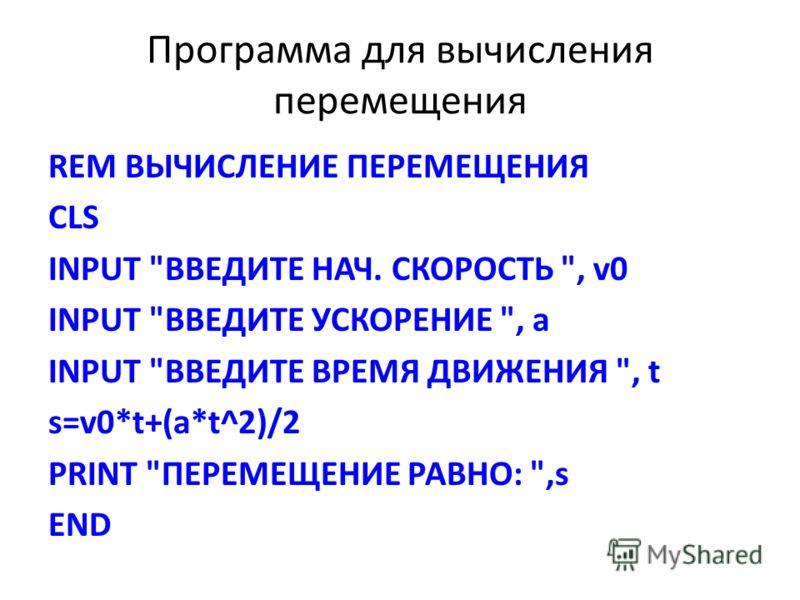 Программа для вычисления перемещения REM ВЫЧИСЛЕНИЕ ПЕРЕМЕЩЕНИЯ CLS INPUT ВВЕДИТЕ НАЧ. СКОРОСТЬ , v0 INPUT ВВЕДИТЕ УСКОРЕНИЕ , а INPUT ВВЕДИТЕ ВРЕМЯ ДВИЖЕНИЯ , t s=v0*t+(a*t^2)/2 PRINT ПЕРЕМЕЩЕНИЕ РАВНО: ,s END