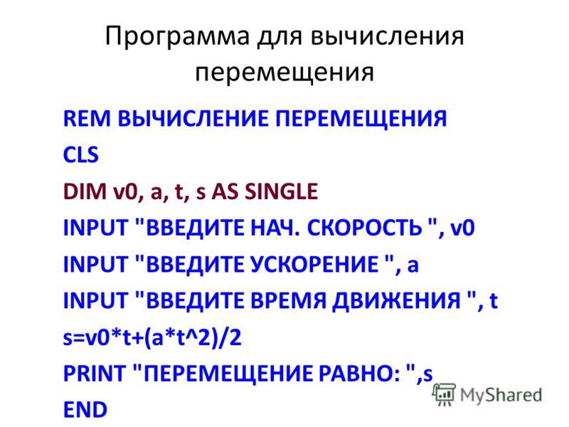Программа для вычисления перемещения REM ВЫЧИСЛЕНИЕ ПЕРЕМЕЩЕНИЯ CLS DIM v0, a, t, s AS SINGLE INPUT ВВЕДИТЕ НАЧ. СКОРОСТЬ , v0 INPUT ВВЕДИТЕ УСКОРЕНИЕ , а INPUT ВВЕДИТЕ ВРЕМЯ ДВИЖЕНИЯ , t s=v0*t+(a*t^2)/2 PRINT ПЕРЕМЕЩЕНИЕ РАВНО: ,s END