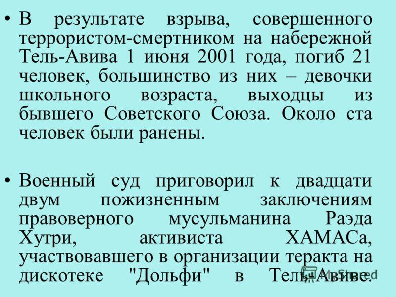 В результате взрыва, совершенного террористом-смертником на набережной Тель-Авива 1 июня 2001 года, погиб 21 человек, большинство из них – девочки школьного возраста, выходцы из бывшего Советского Союза. Около ста человек были ранены. Военный суд при