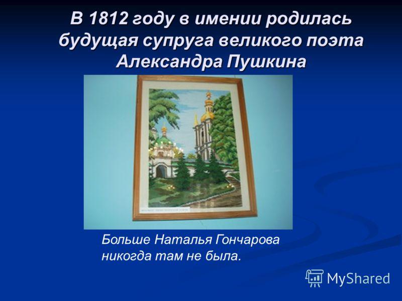 В 1812 году в имении родилась будущая супруга великого поэта Александра Пушкина Больше Наталья Гончарова никогда там не была.