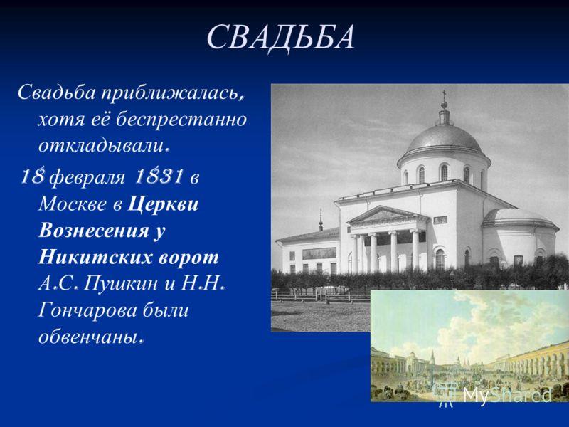 СВАДЬБА Свадьба приближалась, хотя её беспрестанно откладывали. 18 февраля 1831 в Москве в Церкви Вознесения у Никитских ворот А. С. Пушкин и Н. Н. Гончарова были обвенчаны.