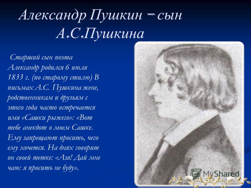 Александр Пушкин – сын А. С. Пушкина Старший сын поэта Александр родился 6 июля 1833 г. (по старому стилю) В письмах А.С. Пушкина жене, родственникам и друзьям с этого года часто встречается имя «Сашки рыжего»: «Вот тебе анекдот о моем Сашке. Ему зап