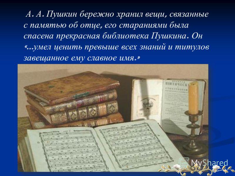 А. А. Пушкин бережно хранил вещи, связанные с памятью об отце, его стараниями была спасена прекрасная библиотека Пушкина. Он «… умел ценить превыше всех знаний и титулов завещанное ему славное имя.»