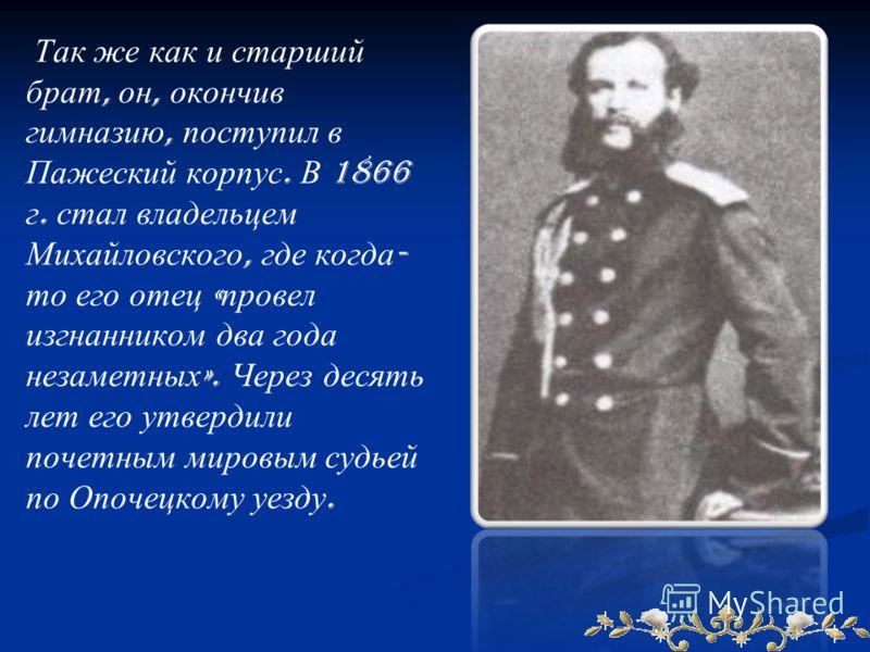 Так же как и старший брат, он, окончив гимназию, поступил в Пажеский корпус. В 1866 г. стал владельцем Михайловского, где когда - то его отец « провел изгнанником два года незаметных ». Через десять лет его утвердили почетным мировым судьей по Опочец