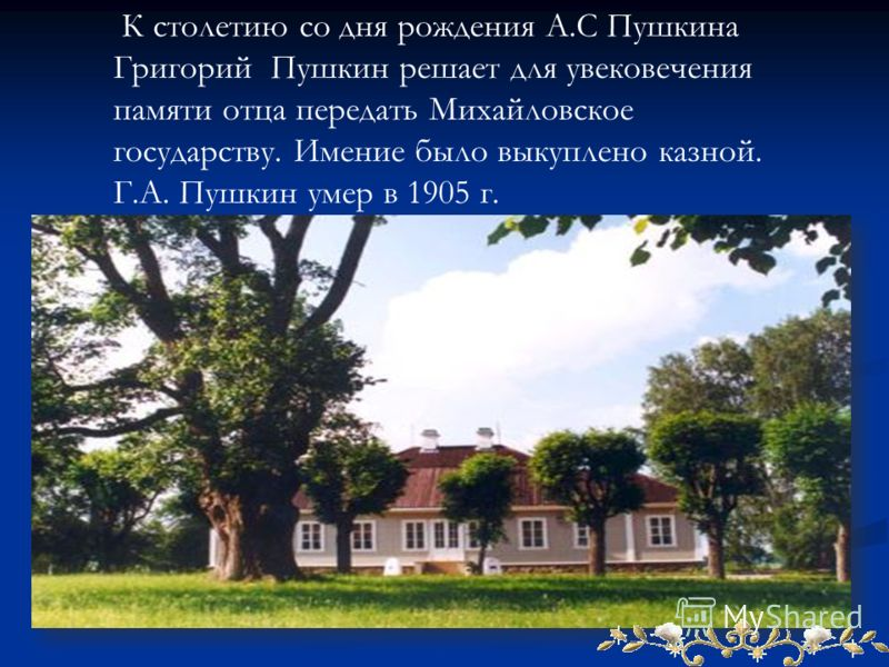 К столетию со дня рождения А.С Пушкина Григорий Пушкин решает для увековечения памяти отца передать Михайловское государству. Имение было выкуплено казной. Г.А. Пушкин умер в 1905 г.