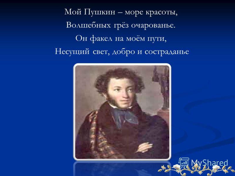 Мой Пушкин – море красоты, Волшебных грёз очарованье. Он факел на моём пути, Несущий свет, добро и состраданье