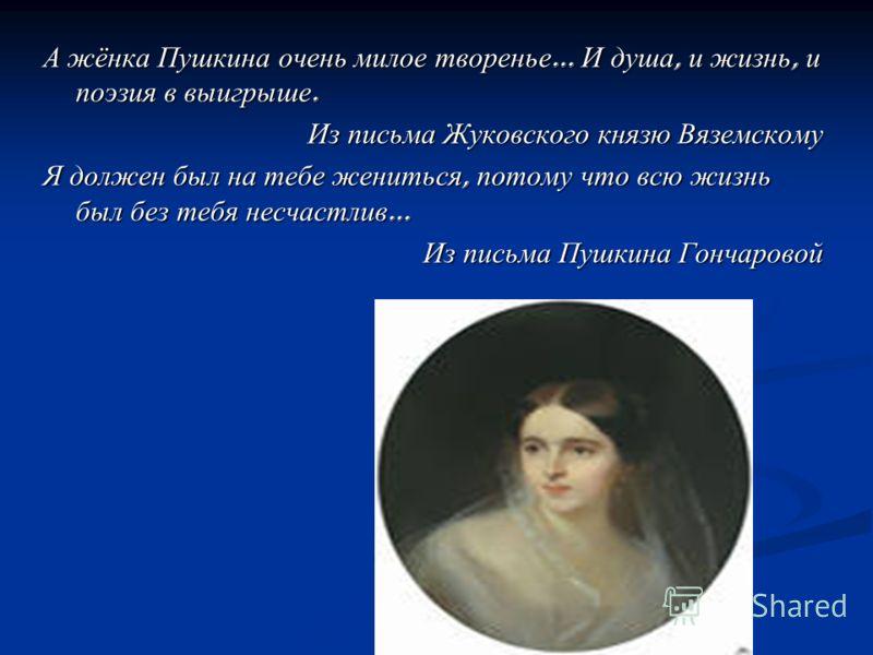 А жёнка Пушкина очень милое творенье … И душа, и жизнь, и поэзия в выигрыше. Из письма Жуковского князю Вяземскому Я должен был на тебе жениться, потому что всю жизнь был без тебя несчастлив … Из письма Пушкина Гончаровой