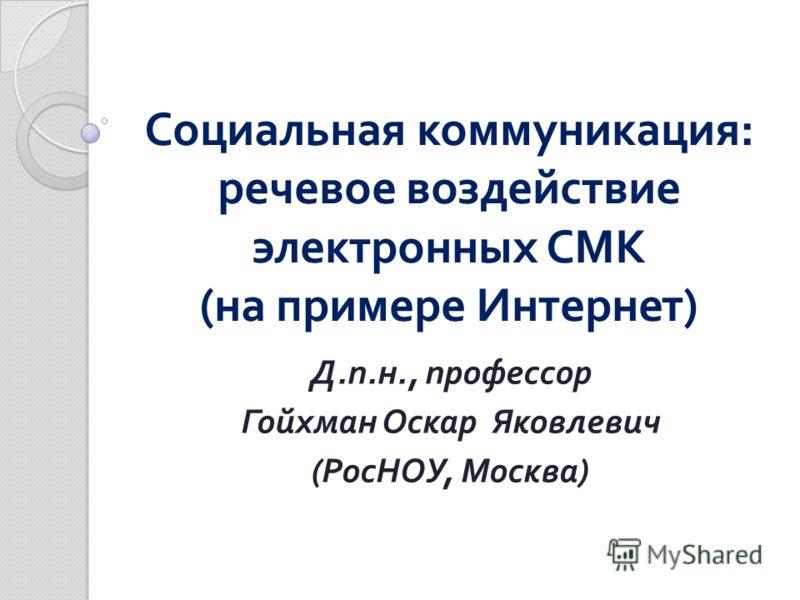 Социальная коммуникация : речевое воздействие электронных СМК ( на примере Интернет ) Д. п. н., профессор Гойхман Оскар Яковлевич ( РосНОУ, Москва )