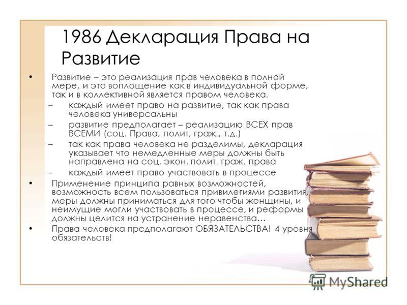1986 Декларация Права на Развитие Развитие – это реализация прав человека в полной мере, и это воплощение как в индивидуальной форме, так и в коллективной является правом человека. –каждый имеет право на развитие, так как права человека универсальны