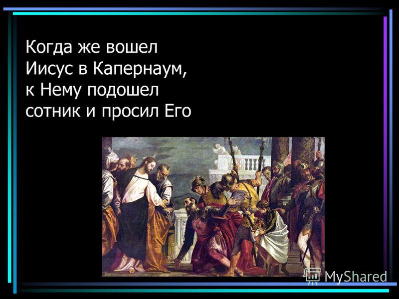 Когда же вошел Иисус в Капернаум, к Нему подошел сотник и просил Его