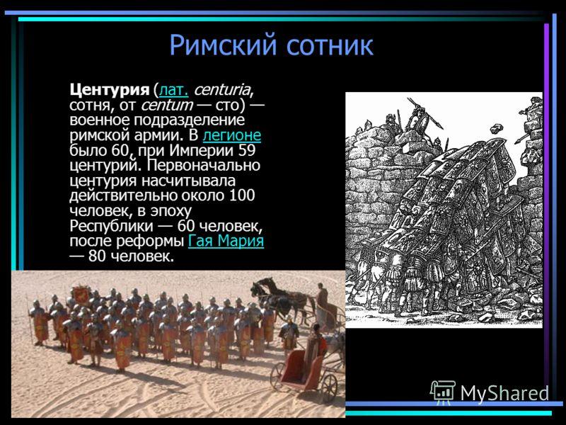 Римский сотник Центурия (лат. centuria, сотня, от centum сто) военное подразделение римской армии. В легионе было 60, при Империи 59 центурий. Первоначально центурия насчитывала действительно около 100 человек, в эпоху Республики 60 человек, после ре
