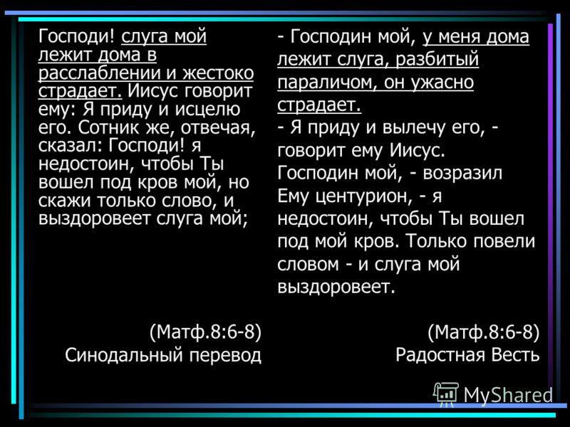 Господи! слуга мой лежит дома в расслаблении и жестоко страдает. Иисус говорит ему: Я приду и исцелю его. Сотник же, отвечая, сказал: Господи! я недостоин, чтобы Ты вошел под кров мой, но скажи только слово, и выздоровеет слуга мой; (Матф.8:6-8) Сино