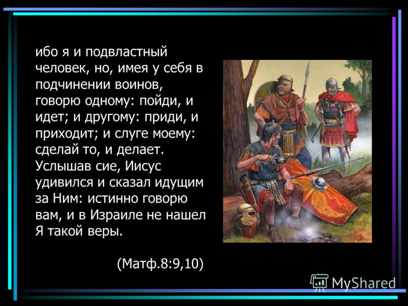 ибо я и подвластный человек, но, имея у себя в подчинении воинов, говорю одному: пойди, и идет; и другому: приди, и приходит; и слуге моему: сделай то, и делает. Услышав сие, Иисус удивился и сказал идущим за Ним: истинно говорю вам, и в Израиле не н