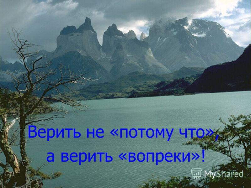 Верить не «потому что», а верить «вопреки»!