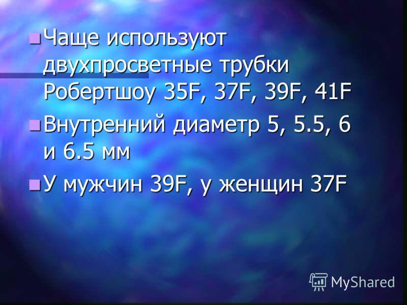 Чаще используют двухпросветные трубки Робертшоу 35F, 37F, 39F, 41F Чаще используют двухпросветные трубки Робертшоу 35F, 37F, 39F, 41F Внутренний диаметр 5, 5.5, 6 и 6.5 мм Внутренний диаметр 5, 5.5, 6 и 6.5 мм У мужчин 39F, у женщин 37F У мужчин 39F,