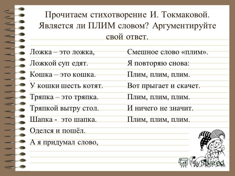 Прочитаем стихотворение И. Токмаковой. Является ли ПЛИМ словом? Аргументируйте свой ответ. Ложка – это ложка, Ложкой суп едят. Кошка – это кошка. У кошки шесть котят. Тряпка – это тряпка. Тряпкой вытру стол. Шапка - это шапка. Оделся и пошёл. А я при