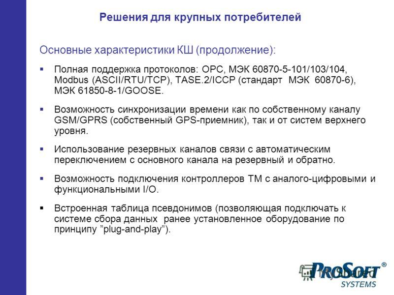 Решения для крупных потребителей Основные характеристики КШ (продолжение): Полная поддержка протоколов: OPC, МЭК 60870-5-101/103/104, Modbus (ASCII/RTU/TCP), TASE.2/ICCP (стандарт МЭК 60870-6), МЭК 61850-8-1/GOOSE. Возможность синхронизации времени к