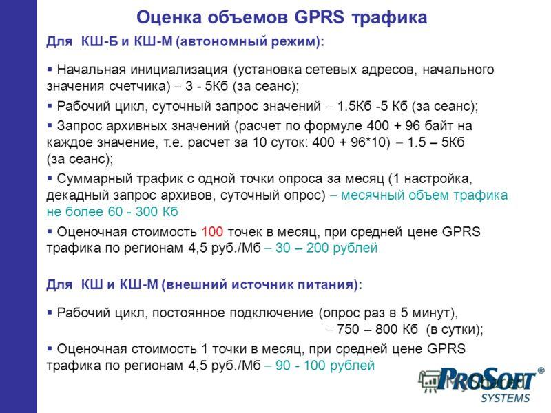 Оценка объемов GPRS трафика Для КШ-Б и КШ-М (автономный режим): Начальная инициализация (установка сетевых адресов, начального значения счетчика) 3 - 5Кб (за сеанс); Рабочий цикл, суточный запрос значений 1.5Кб -5 Кб (за сеанс); Запрос архивных значе