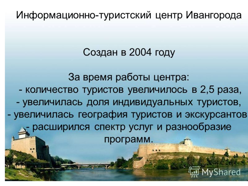 Информационно-туристский центр Ивангорода Создан в 2004 году За время работы центра: - количество туристов увеличилось в 2,5 раза, - увеличилась доля индивидуальных туристов, - увеличилась география туристов и экскурсантов, - расширился спектр услуг