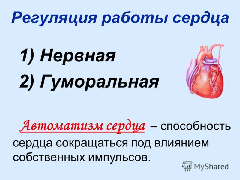 Регуляция работы сердца 1) Нервная 2) Гуморальная Автоматизм сердца – способность сердца сокращаться под влиянием собственных импульсов.