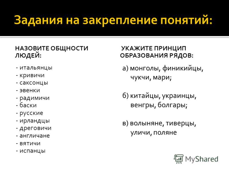 НАЗОВИТЕ ОБЩНОСТИ ЛЮДЕЙ: - итальянцы - кривичи - саксонцы - эвенки - радимичи - баски - русские - ирландцы - дреговичи - англичане - вятичи - испанцы УКАЖИТЕ ПРИНЦИП ОБРАЗОВАНИЯ РЯДОВ: а) монголы, финикийцы, чукчи, мари; б) китайцы, украинцы, венгры,