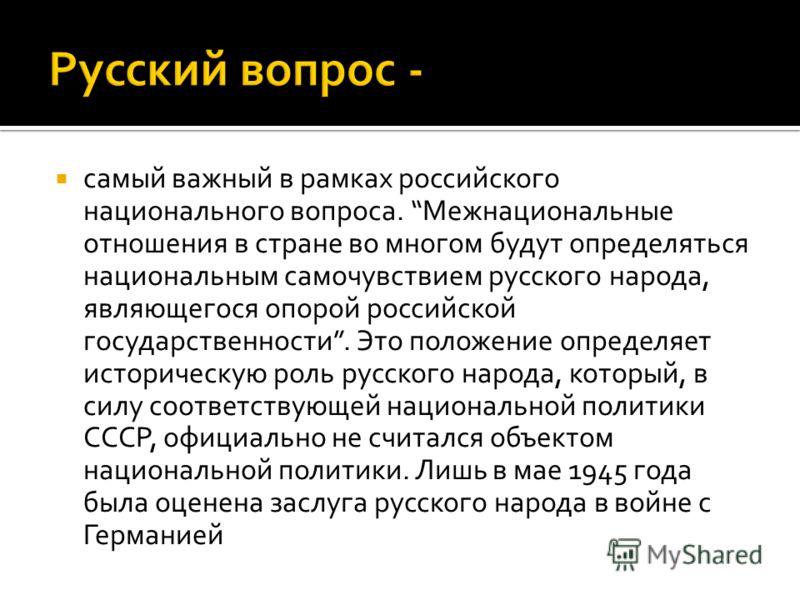 самый важный в рамках российского национального вопроса. Межнациональные отношения в стране во многом будут определяться национальным самочувствием русского народа, являющегося опорой российской государственности. Это положение определяет историческу