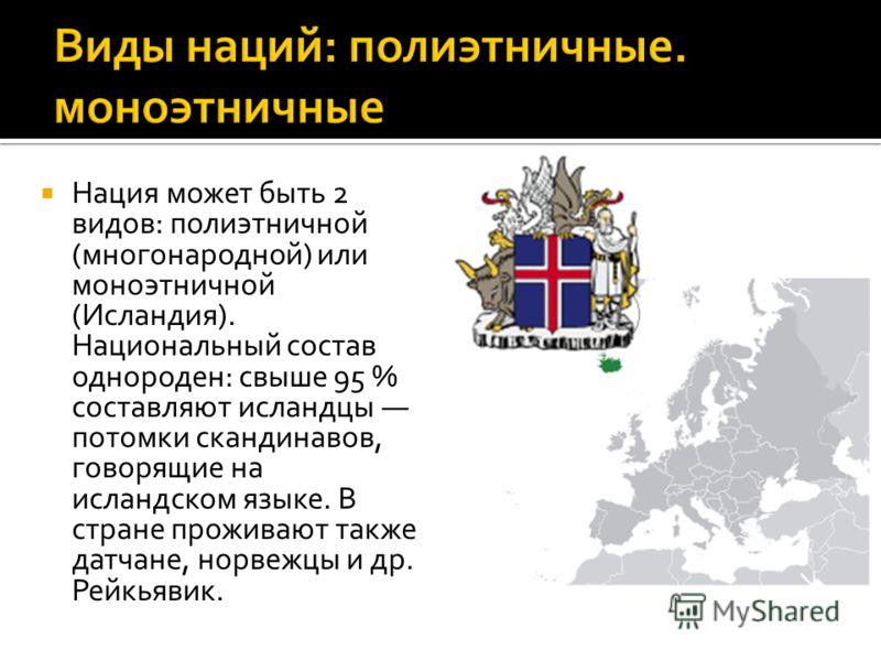 Нация может быть 2 видов: полиэтничной (многонародной) или моноэтничной (Исландия). Национальный состав однороден: свыше 95 % составляют исландцы потомки скандинавов, говорящие на исландском языке. В стране проживают также датчане, норвежцы и др. Рей
