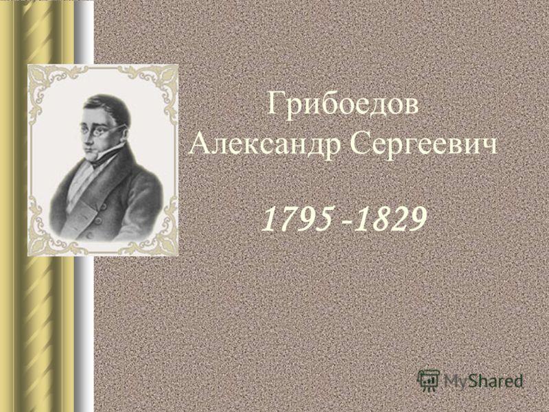 Грибоедов Александр Сергеевич 1795 -1829