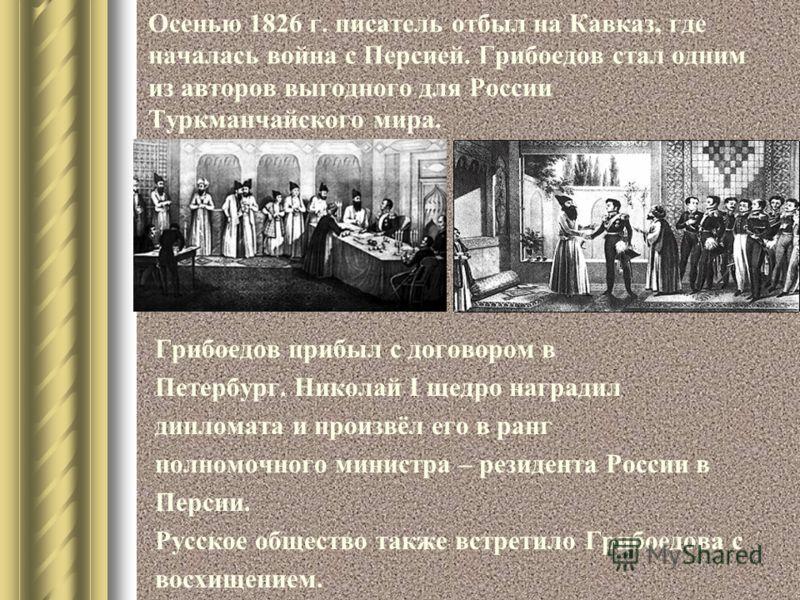 Осенью 1826 г. писатель отбыл на Кавказ, где началась война с Персией. Грибоедов стал одним из авторов выгодного для России Туркманчайского мира. Грибоедов прибыл с договором в Петербург. Николай I щедро наградил дипломата и произвёл его в ранг полно
