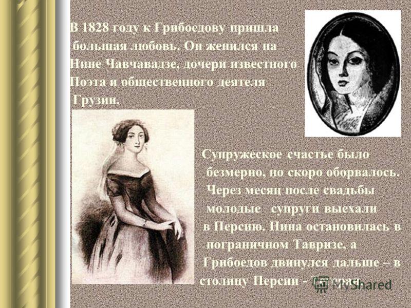 В 1828 году к Грибоедову пришла большая любовь. Он женился на Нине Чавчавадзе, дочери известного Поэта и общественного деятеля Грузии. Супружеское счастье было безмерно, но скоро оборвалось. Через месяц после свадьбы молодые супруги выехали в Персию.