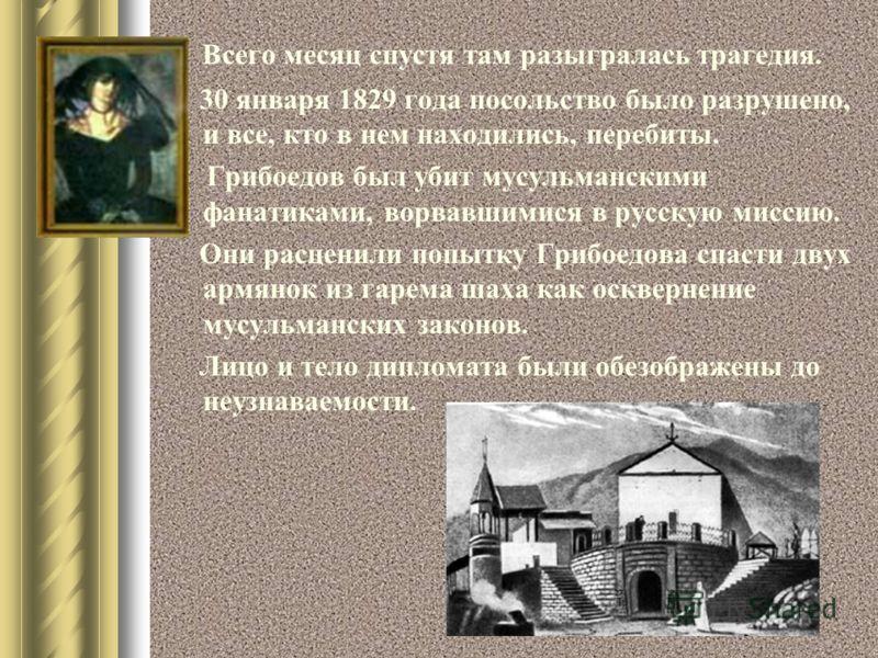 Всего месяц спустя там разыгралась трагедия. 30 января 1829 года посольство было разрушено, и все, кто в нем находились, перебиты. Грибоедов был убит мусульманскими фанатиками, ворвавшимися в русскую миссию. Они расценили попытку Грибоедова спасти дв