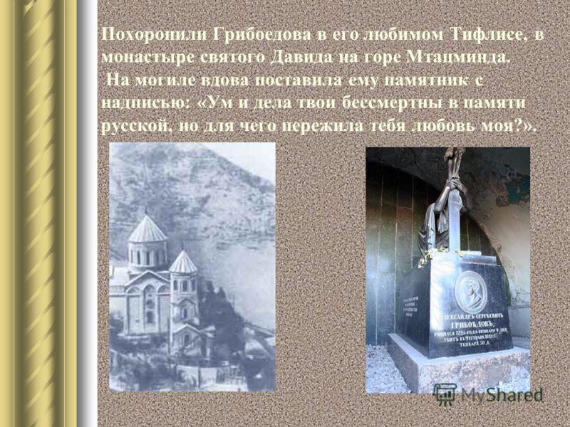 Похоронили Грибоедова в его любимом Тифлисе, в монастыре святого Давида на горе Мтацминда. На могиле вдова поставила ему памятник с надписью: «Ум и дела твои бессмертны в памяти русской, но для чего пережила тебя любовь моя?».