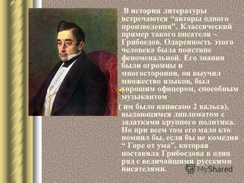 В истории литературы встречаются авторы одного произведения. Классический пример такого писателя – Грибоедов. Одаренность этого человека была поистине феноменальной. Его знания были огромны и многосторонни, он выучил множество языков, был хорошим офи