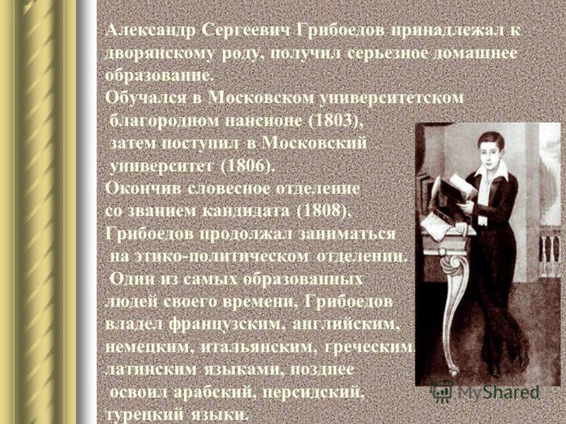 Александр Сергеевич Грибоедов принадлежал к дворянскому роду, получил серьезное домашнее образование. Обучался в Московском университетском благородном пансионе (1803), затем поступил в Московский университет (1806). Окончив словесное отделение со зв