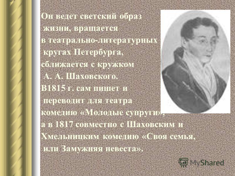 Он ведет светский образ жизни, вращается в театрально-литературных кругах Петербурга, сближается с кружком А. А. Шаховского. В1815 г. сам пишет и переводит для театра комедию «Молодые супруги», а в 1817 совместно с Шаховским и Хмельницким комедию «Св