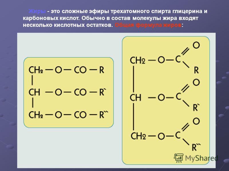 Жиры - это сложные эфиры трехатомного спирта глицерина и карбоновых кислот. Обычно в состав молекулы жира входят несколько кислотных остатков. Общая формула жиров: