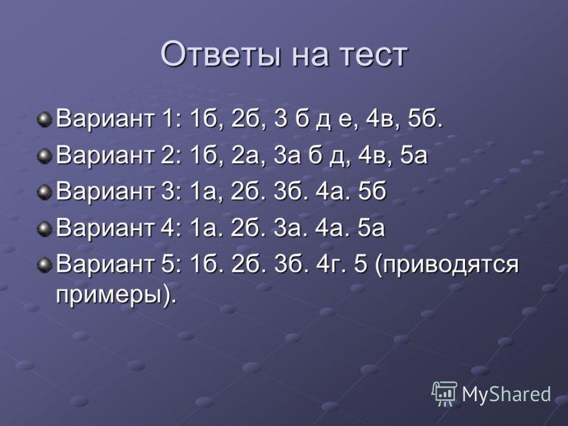 Ответы на тест Вариант 1: 1б, 2б, 3 б д е, 4в, 5б. Вариант 2: 1б, 2а, 3а б д, 4в, 5а Вариант 3: 1а, 2б. 3б. 4а. 5б Вариант 4: 1а. 2б. 3а. 4а. 5а Вариант 5: 1б. 2б. 3б. 4г. 5 (приводятся примеры).