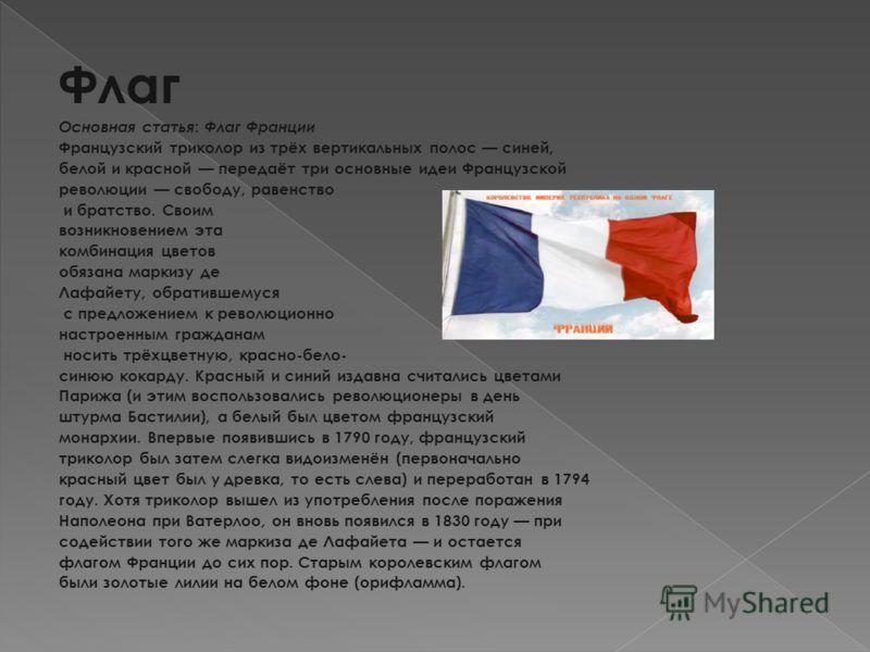 Флаг Основная статья : Флаг Франции Французский триколор из трёх вертикальных полос синей, белой и красной передаёт три основные идеи Французской революции свободу, равенство и братство. Своим возникновением эта комбинация цветов обязана маркизу де Л