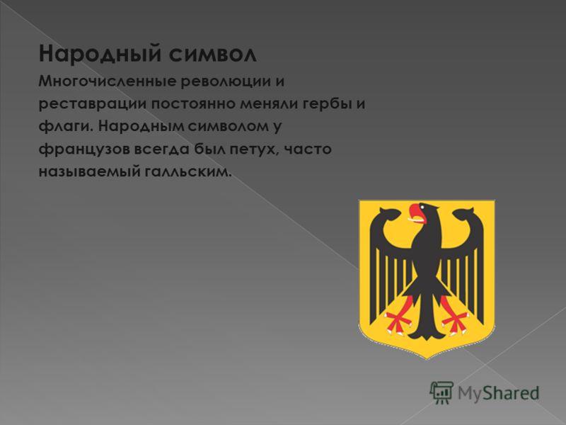Народный символ Многочисленные революции и реставрации постоянно меняли гербы и флаги. Народным символом у французов всегда был петух, часто называемый галльским.