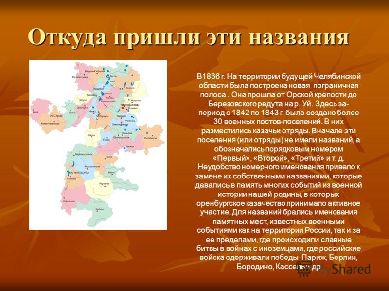Откуда пришли эти названия В1836 г. На территории будущей Челябинской области была построена новая пограничная полоса. Она прошла от Орской крепости до Березовского редута на р. Уй. Здесь за- период с 1842 по 1843 г. было создано более 30 военных пос