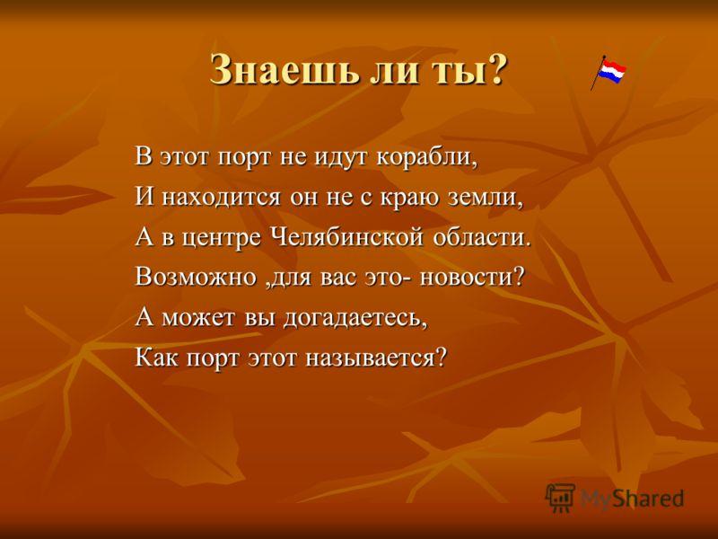 Знаешь ли ты? В этот порт не идут корабли, И находится он не с краю земли, А в центре Челябинской области. Возможно,для вас это- новости? А может вы догадаетесь, Как порт этот называется?