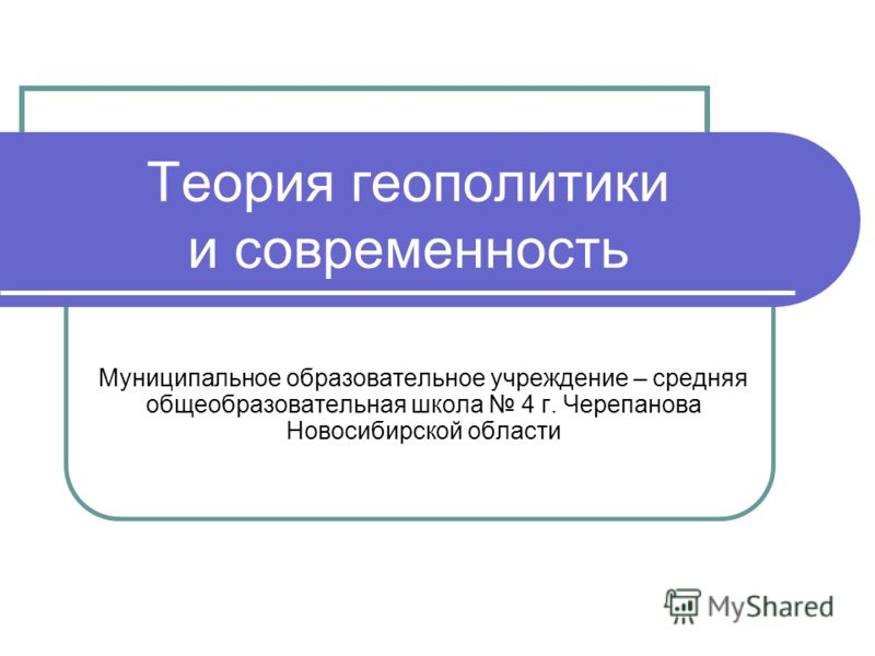 Теория геополитики и современность Муниципальное образовательное учреждение – средняя общеобразовательная школа 4 г. Черепанова Новосибирской области