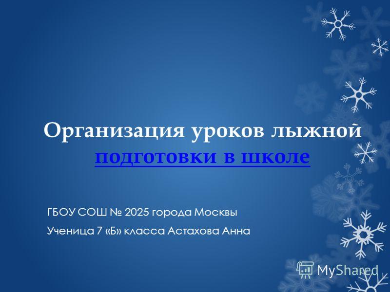 Организация уроков лыжной подготовки в школе подготовки в школе ГБОУ СОШ 2025 города Москвы Ученица 7 «Б» класса Астахова Анна