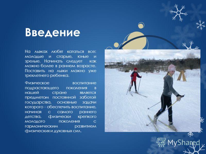 Введение На лыжах любят кататься все: молодые и старые, юные и зрелые. Начинать следует как можно более в раннем возрасте. Поставить на лыжи можно уже трехлетнего ребенка. Физическое воспитание подрастающего поколения в нашей стране является предмето