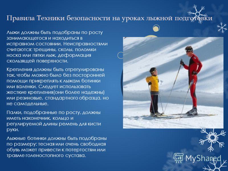 Правила Техники безопасности на уроках лыжной подготовки Лыжи должны быть подобраны по росту занимающегося и находиться в исправном состоянии. Неисправностями считаются: трещины, сколы, поломки носка или пятки лыж, деформация скользящей поверхности.