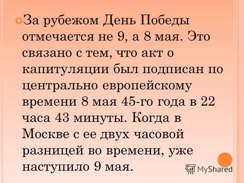 За рубежом День Победы отмечается не 9, а 8 мая. Это связано с тем, что акт о капитуляции был подписан по центрально европейскому времени 8 мая 45-го года в 22 часа 43 минуты. Когда в Москве с ее двух часовой разницей во времени, уже наступило 9 мая.
