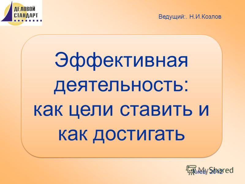 Эффективная деятельность: как цели ставить и как достигать Ведущий:. Н.И.Козлов Киев, 2012