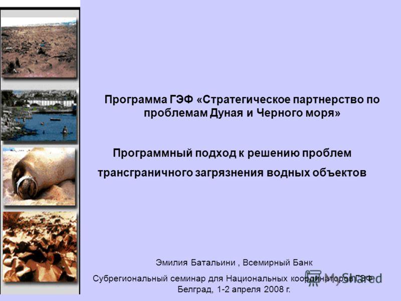 Программный подход к решению проблем трансграничного загрязнения водных объектов Программа ГЭФ «Стратегическое партнерство по проблемам Дуная и Черного моря» Эмилия Батальини, Всемирный Банк Субрегиональный семинар для Национальных координаторов ГЭФ.
