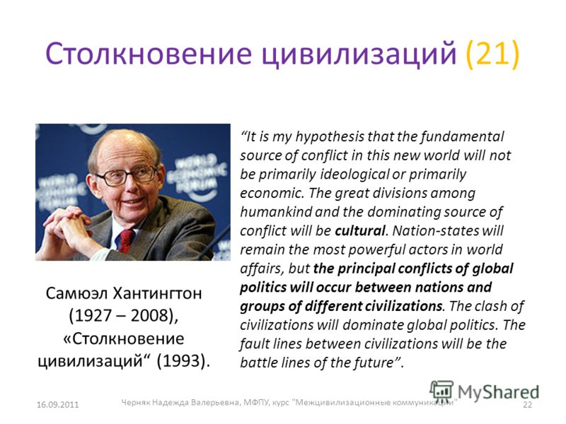 Столкновение цивилизаций (21) 16.09.2011 It is my hypothesis that the fundamental source of conflict in this new world will not be primarily ideological or primarily economic. The great divisions among humankind and the dominating source of conflict